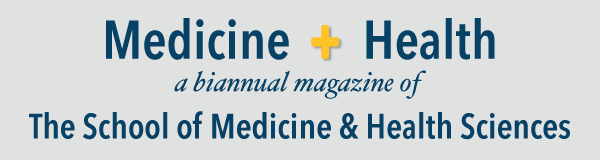 Medicine + Health, a biannual magazine of The School of Medicine and Health Sciences