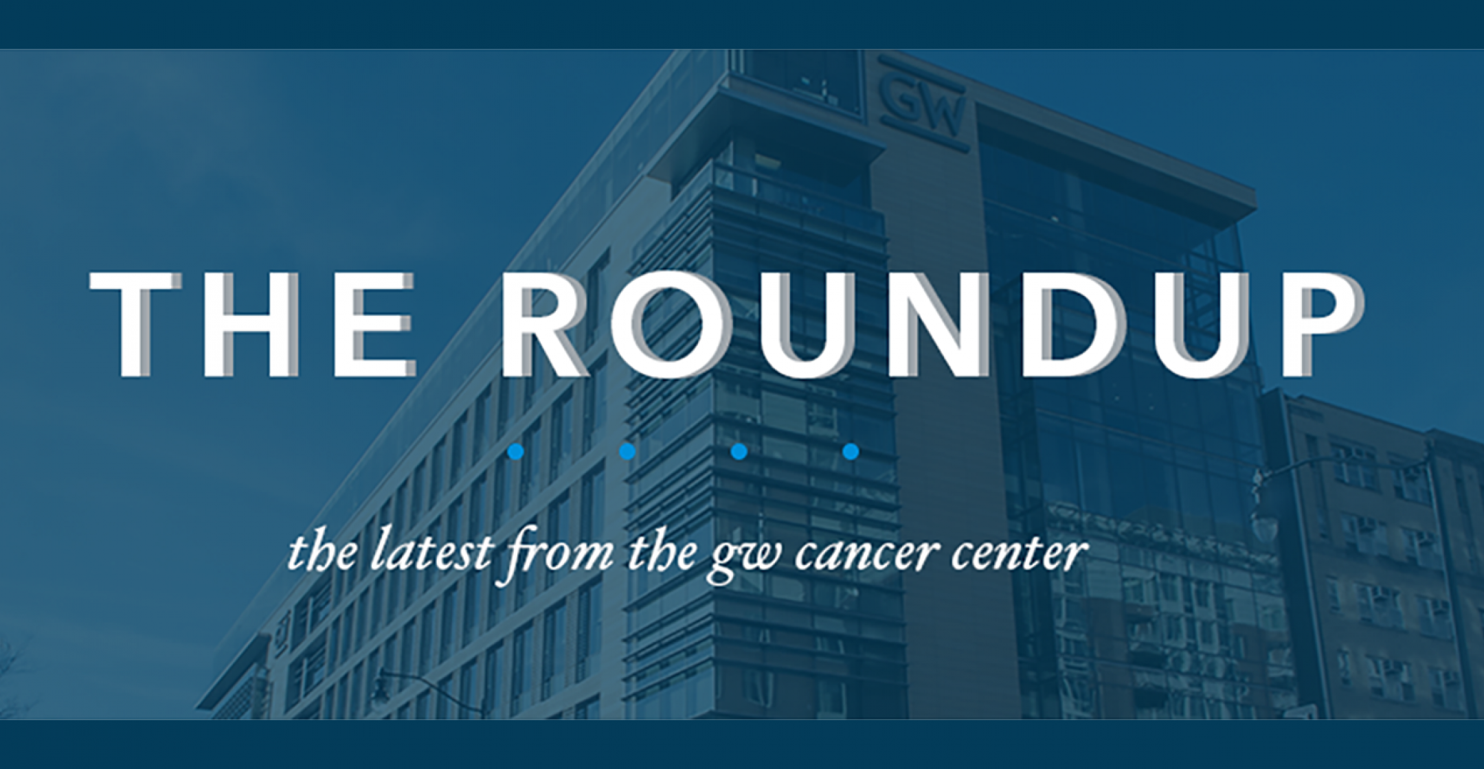 The Roundup: The Latest from the GW Cancer Center