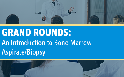 Grand Rounds: An Introduction to Bone Marrow Aspirate/Biopsy